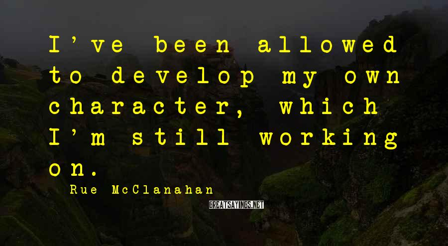 Rue McClanahan Sayings: I've been allowed to develop my own character, which I'm still working on.