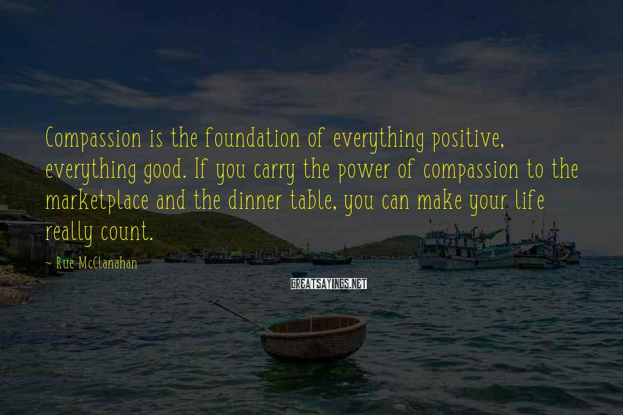 Rue McClanahan Sayings: Compassion is the foundation of everything positive, everything good. If you carry the power of