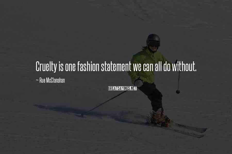 Rue McClanahan Sayings: Cruelty is one fashion statement we can all do without.