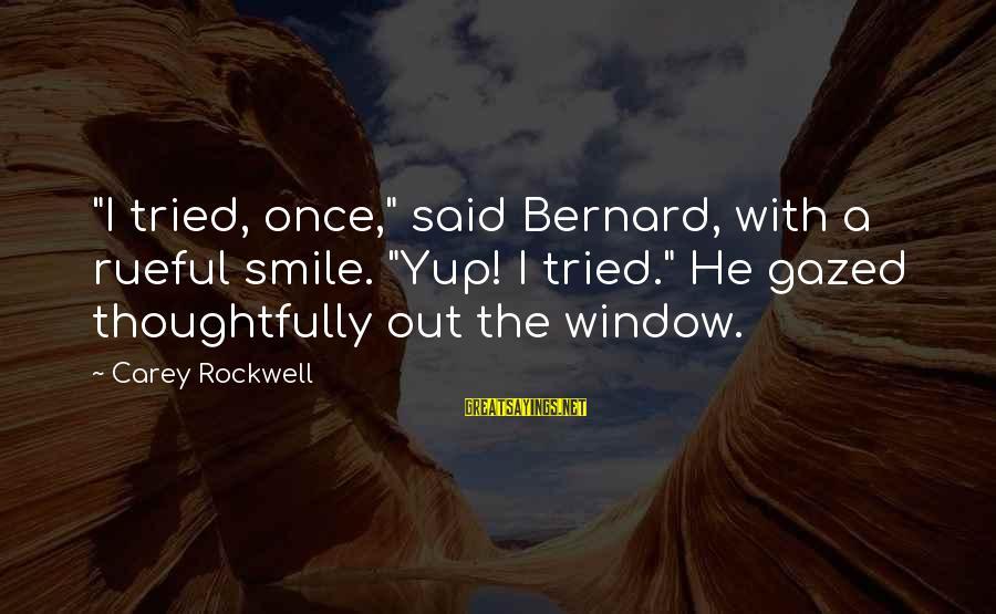 "Rueful Sayings By Carey Rockwell: ""I tried, once,"" said Bernard, with a rueful smile. ""Yup! I tried."" He gazed thoughtfully"