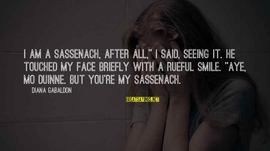 """Rueful Sayings By Diana Gabaldon: I am a sassenach, after all,"""" I said, seeing it. He touched my face briefly"""