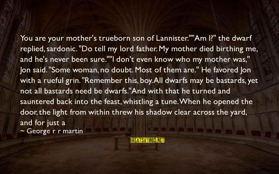 """Rueful Sayings By George R R Martin: You are your mother's trueborn son of Lannister.""""""""Am I?"""" the dwarf replied, sardonic. """"Do tell"""