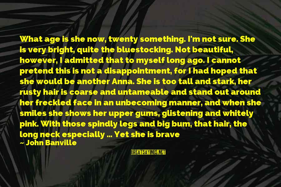 Rueful Sayings By John Banville: What age is she now, twenty something. I'm not sure. She is very bright, quite
