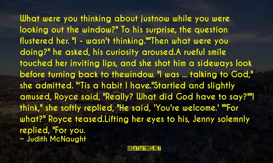 """Rueful Sayings By Judith McNaught: What were you thinking about justnow while you were looking out the window?"""" To his"""