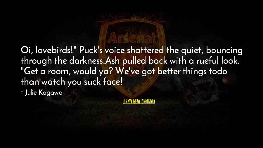 """Rueful Sayings By Julie Kagawa: Oi, lovebirds!"""" Puck's voice shattered the quiet, bouncing through the darkness.Ash pulled back with a"""