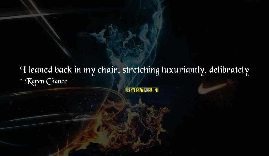 Rueful Sayings By Karen Chance: I leaned back in my chair, stretching luxuriantly, delibrately letting my jacket fall open. Predictably,
