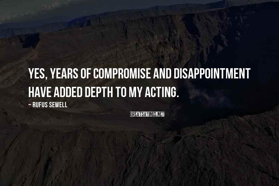 Rufus Sewell Sayings: Yes, years of compromise and disappointment have added depth to my acting.