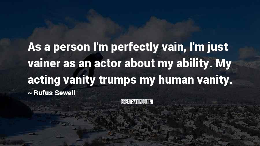Rufus Sewell Sayings: As a person I'm perfectly vain, I'm just vainer as an actor about my ability.
