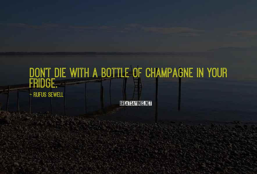 Rufus Sewell Sayings: Don't die with a bottle of champagne in your fridge.