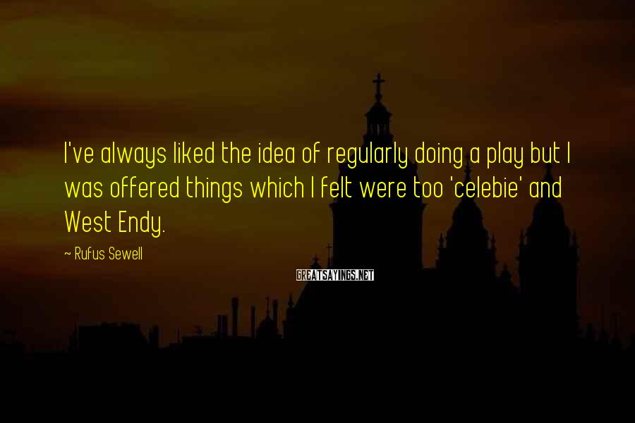 Rufus Sewell Sayings: I've always liked the idea of regularly doing a play but I was offered things