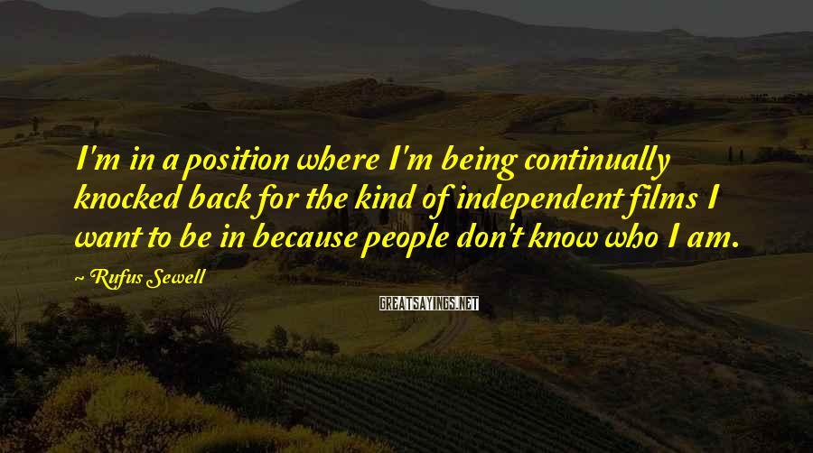Rufus Sewell Sayings: I'm in a position where I'm being continually knocked back for the kind of independent