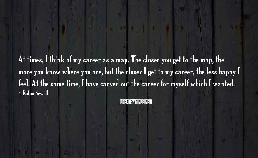 Rufus Sewell Sayings: At times, I think of my career as a map. The closer you get to