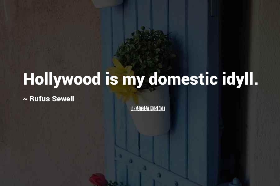Rufus Sewell Sayings: Hollywood is my domestic idyll.