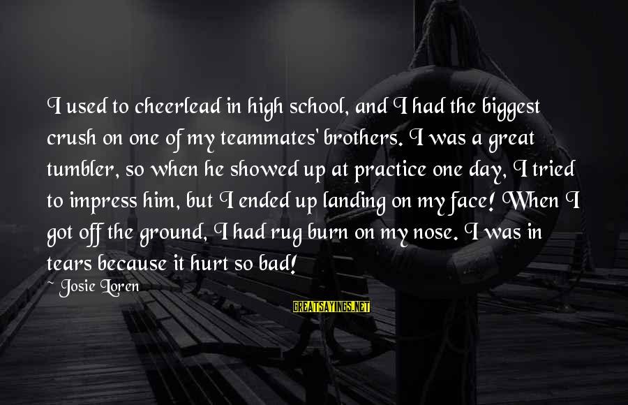 Rug Burn Sayings By Josie Loren: I used to cheerlead in high school, and I had the biggest crush on one