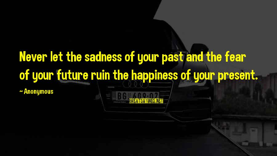 Ruin Your Happiness Sayings By Anonymous: Never let the sadness of your past and the fear of your future ruin the