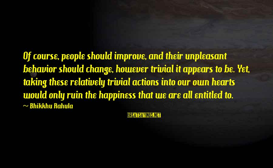 Ruin Your Happiness Sayings By Bhikkhu Rahula: Of course, people should improve, and their unpleasant behavior should change, however trivial it appears