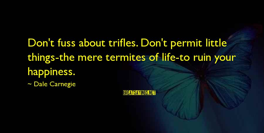 Ruin Your Happiness Sayings By Dale Carnegie: Don't fuss about trifles. Don't permit little things-the mere termites of life-to ruin your happiness.