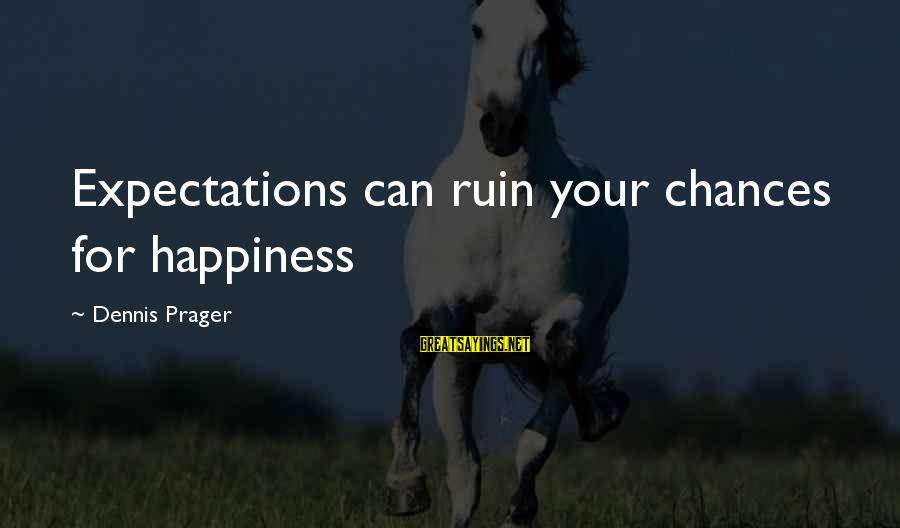 Ruin Your Happiness Sayings By Dennis Prager: Expectations can ruin your chances for happiness