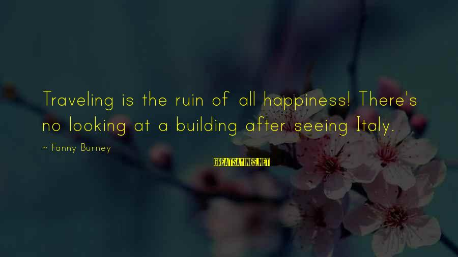 Ruin Your Happiness Sayings By Fanny Burney: Traveling is the ruin of all happiness! There's no looking at a building after seeing