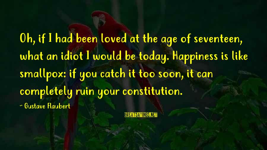 Ruin Your Happiness Sayings By Gustave Flaubert: Oh, if I had been loved at the age of seventeen, what an idiot I
