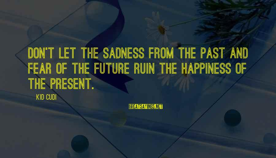 Ruin Your Happiness Sayings By Kid Cudi: Don't let the sadness from the past and fear of the future ruin the happiness