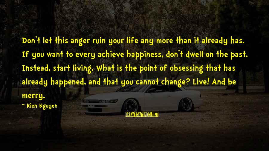 Ruin Your Happiness Sayings By Kien Nguyen: Don't let this anger ruin your life any more than it already has. If you