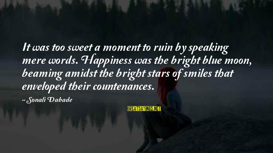 Ruin Your Happiness Sayings By Sonali Dabade: It was too sweet a moment to ruin by speaking mere words. Happiness was the