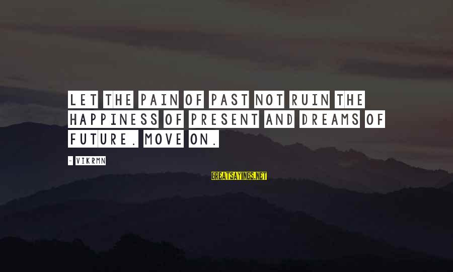 Ruin Your Happiness Sayings By Vikrmn: Let the pain of past not ruin the happiness of present and dreams of future.