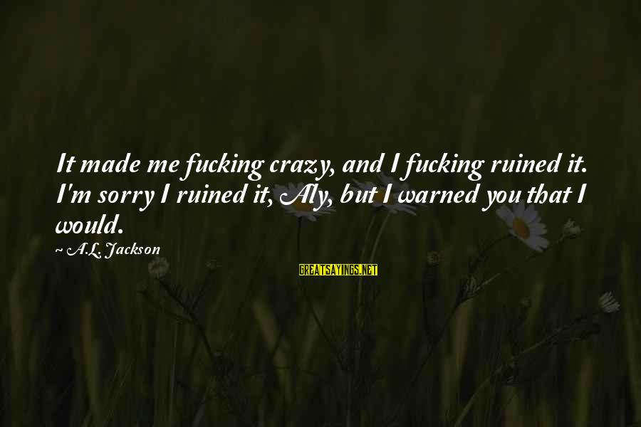 Ruined Me Sayings By A.L. Jackson: It made me fucking crazy, and I fucking ruined it. I'm sorry I ruined it,