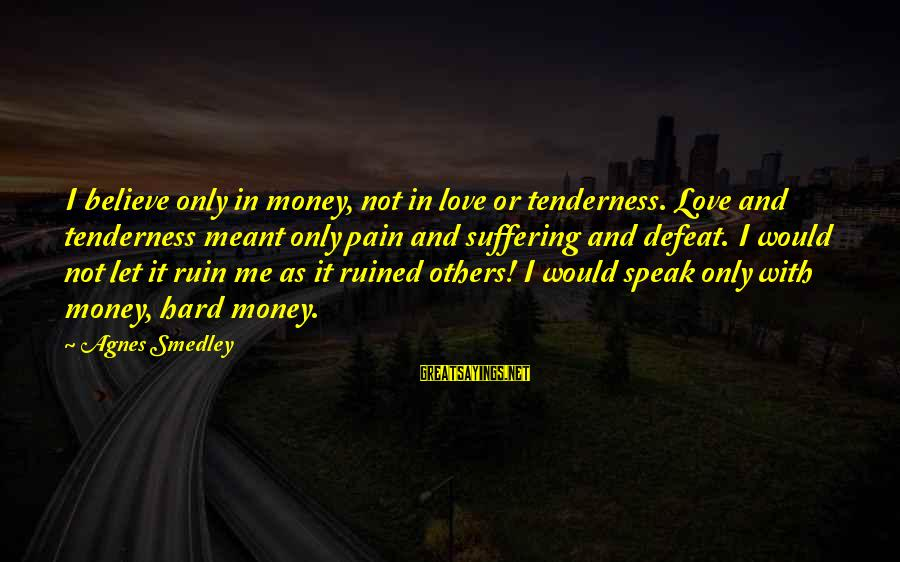 Ruined Me Sayings By Agnes Smedley: I believe only in money, not in love or tenderness. Love and tenderness meant only