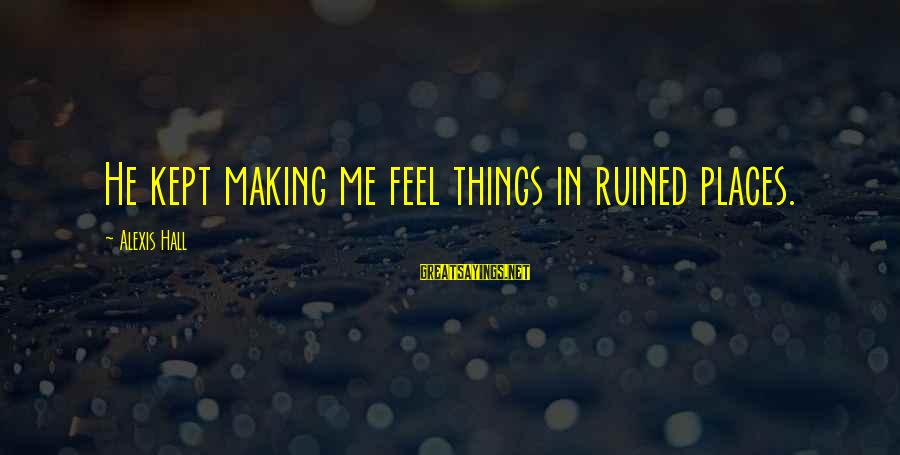 Ruined Me Sayings By Alexis Hall: He kept making me feel things in ruined places.