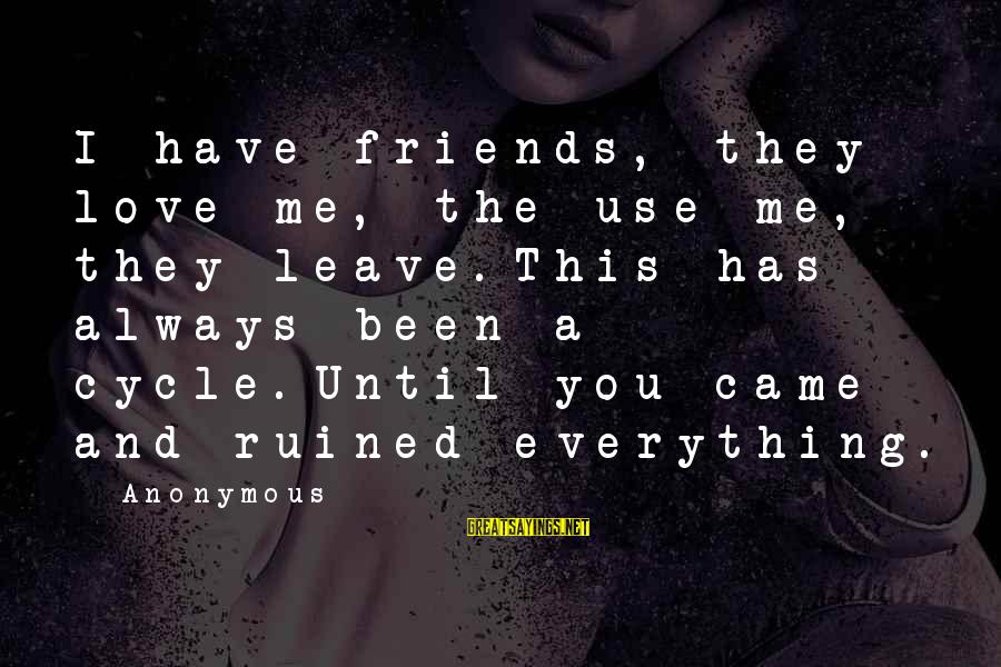 Ruined Me Sayings By Anonymous: I have friends, they love me, the use me, they leave.This has always been a