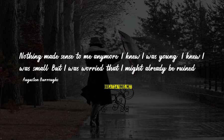 Ruined Me Sayings By Augusten Burroughs: Nothing made sense to me anymore. I knew I was young, I knew I was