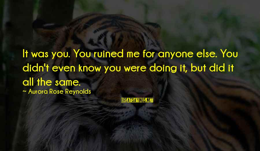 Ruined Me Sayings By Aurora Rose Reynolds: It was you. You ruined me for anyone else. You didn't even know you were