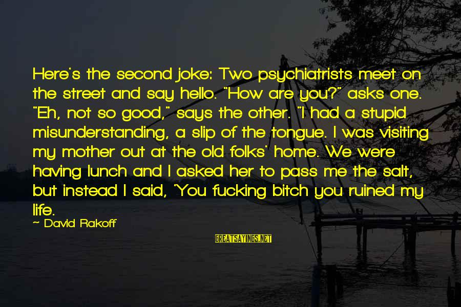"Ruined Me Sayings By David Rakoff: Here's the second joke: Two psychiatrists meet on the street and say hello. ""How are"