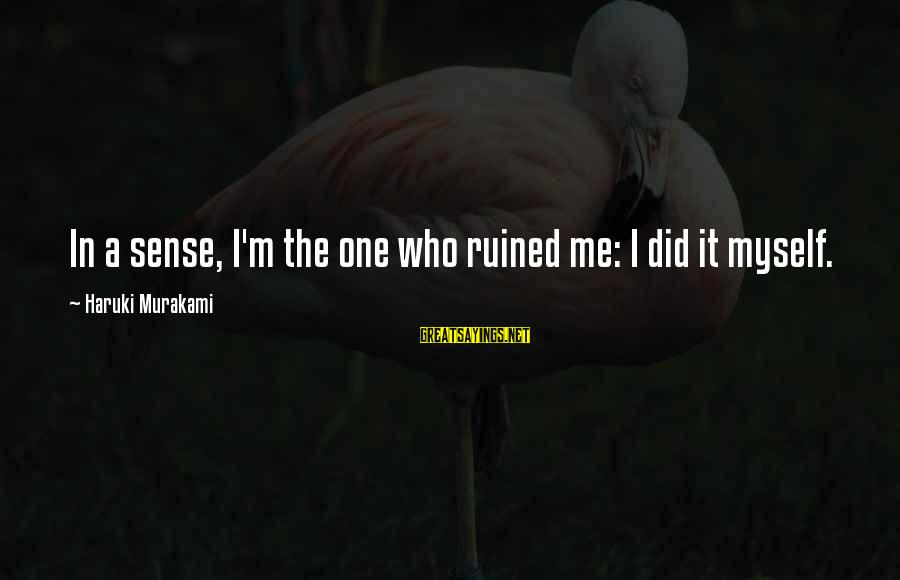 Ruined Me Sayings By Haruki Murakami: In a sense, I'm the one who ruined me: I did it myself.