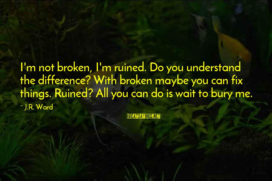 Ruined Me Sayings By J.R. Ward: I'm not broken, I'm ruined. Do you understand the difference? With broken maybe you can