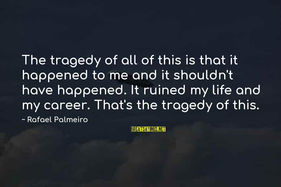 Ruined Me Sayings By Rafael Palmeiro: The tragedy of all of this is that it happened to me and it shouldn't
