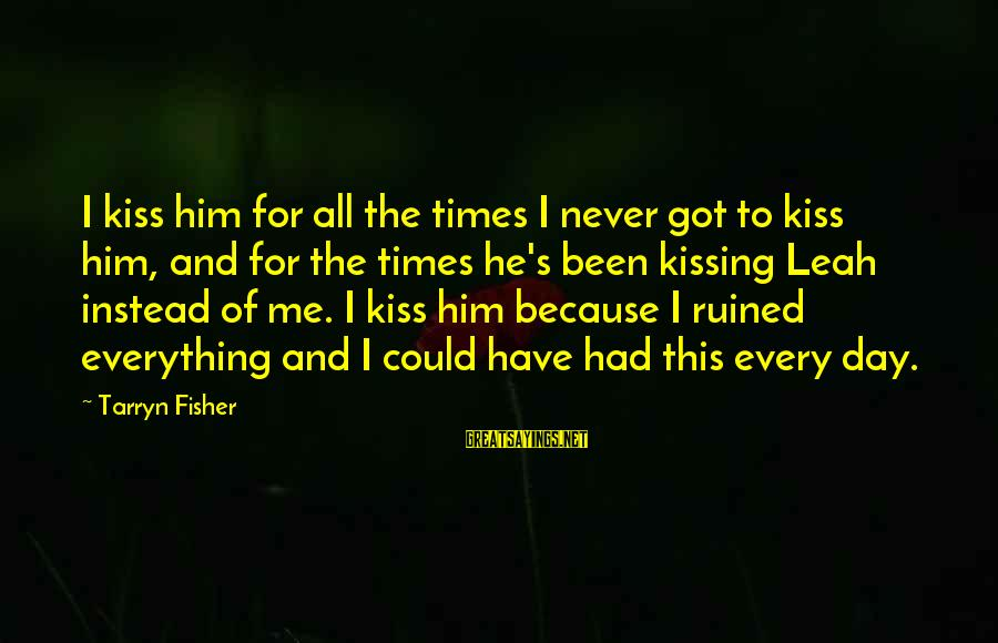 Ruined Me Sayings By Tarryn Fisher: I kiss him for all the times I never got to kiss him, and for