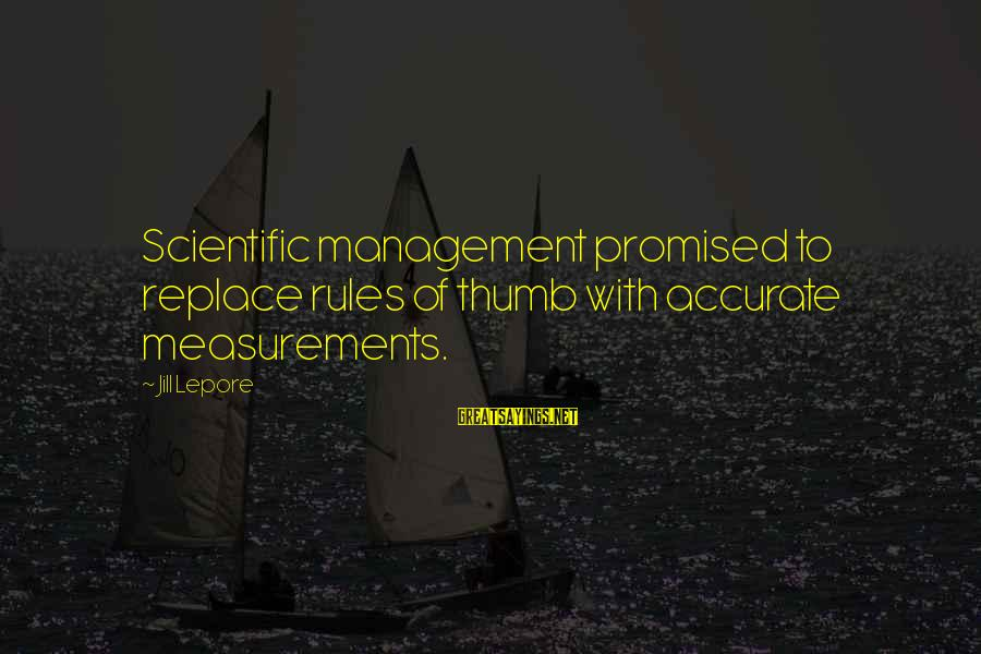 Rules Of Thumb Sayings By Jill Lepore: Scientific management promised to replace rules of thumb with accurate measurements.