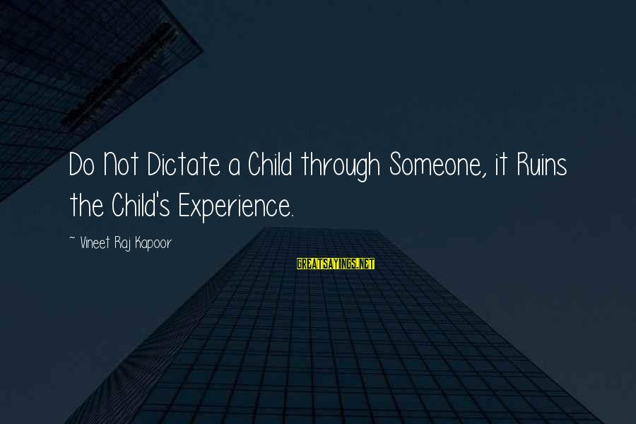 Rules Of Thumb Sayings By Vineet Raj Kapoor: Do Not Dictate a Child through Someone, it Ruins the Child's Experience.