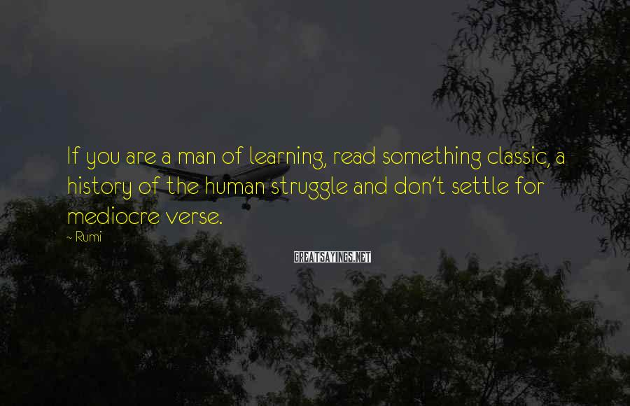 Rumi Sayings: If you are a man of learning, read something classic, a history of the human