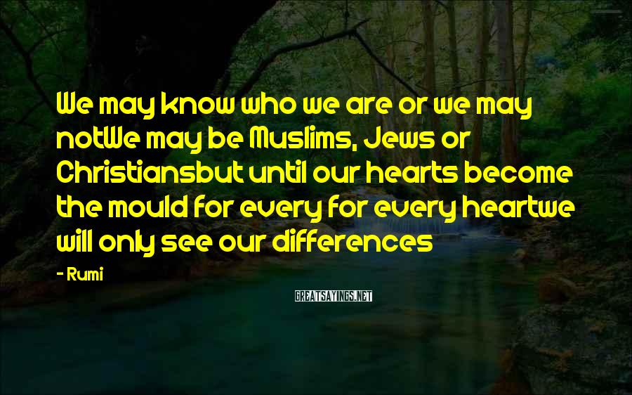 Rumi Sayings: We may know who we are or we may notWe may be Muslims, Jews or