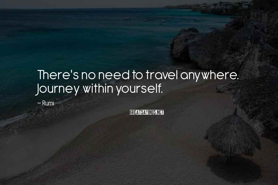 Rumi Sayings: There's no need to travel anywhere. Journey within yourself.