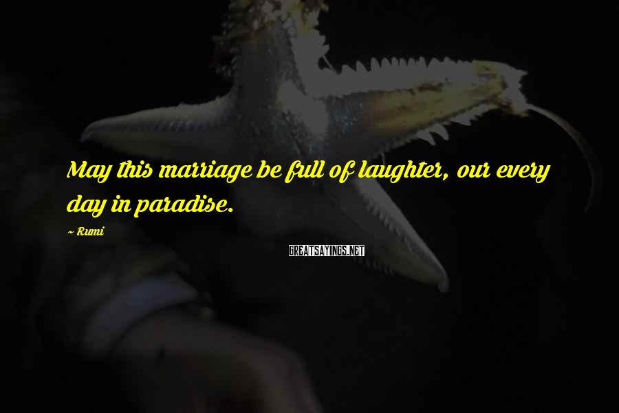 Rumi Sayings: May this marriage be full of laughter, our every day in paradise.