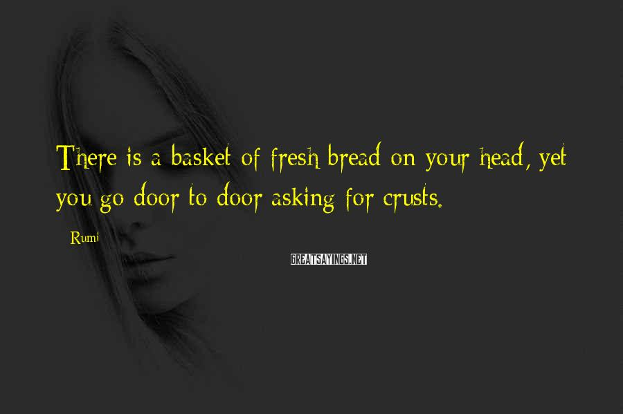 Rumi Sayings: There is a basket of fresh bread on your head, yet you go door to