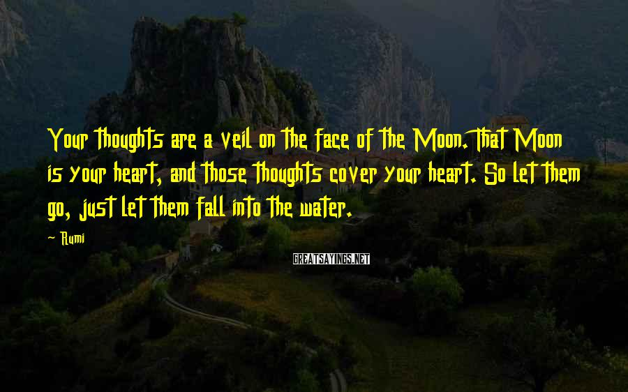 Rumi Sayings: Your thoughts are a veil on the face of the Moon. That Moon is your