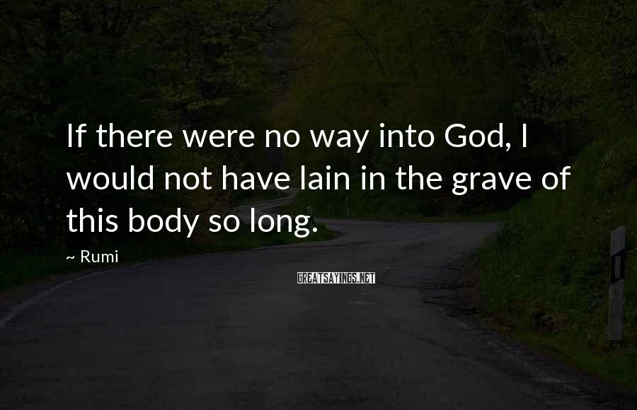 Rumi Sayings: If there were no way into God, I would not have lain in the grave