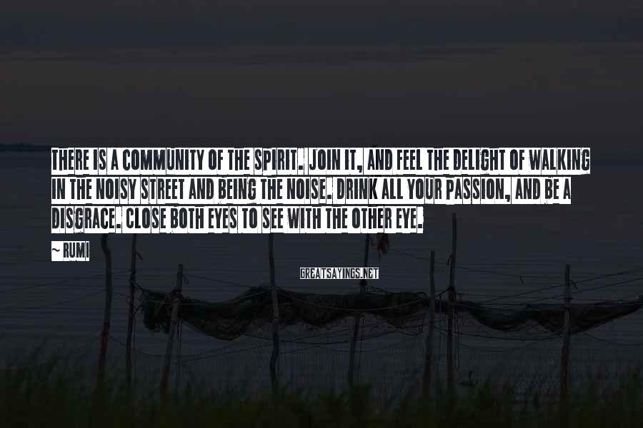 Rumi Sayings: There is a community of the spirit. Join it, and feel the delight of walking