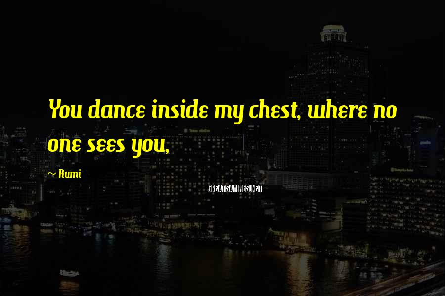 Rumi Sayings: You dance inside my chest, where no one sees you,